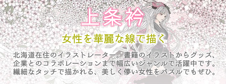 イラスト「上条衿」のジグソーパズルのページです。北海道在住のイラストレーター。書籍のイラストからグッズ、企業とのコラボレーションまで幅広いジャンルで活躍中です。繊細なタッチで描かれる、美しく儚い女性をパズルでもぜひ。