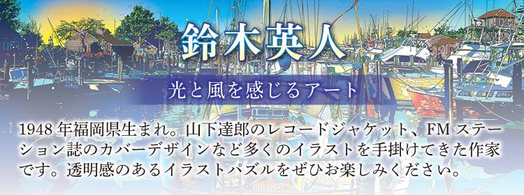 イラスト「鈴木英人」のジグソーパズルのページです。1948年福岡県生まれ。山下達郎のレコードジャケット、FMステーション誌のカバーデザインなど多くのイラストを手掛けてきた作家です。透明感のあるイラストパズルをぜひお楽しみください。